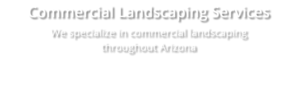 Commercial Landscaping Services We specialize in commercial landscaping throughout Arizona