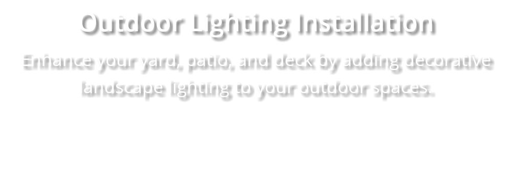 Outdoor Lighting Installation Enhance your yard, patio, and deck by adding decorative landscape lighting to your outdoor spaces.